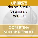 House breaks sessions cd musicale di Artisti Vari