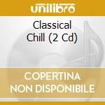 CLASSICAL CHILL (2CD) cd musicale di ARTISTI VARI