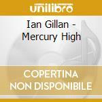 MERCURY HIGH / THE STORY OF IAN GILLAN cd musicale di GILLAN IAN
