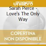Love's the only way cd musicale di Pierce Sarah