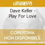 PLAY FOR LOVE                             cd musicale di KELLER DAVE