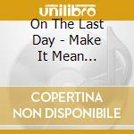 Make it mean something cd musicale di On the last day