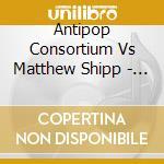 Antipop Vs Matthew Shipp - Antipop Consortium cd musicale di ANTIPOP CONSORTIUM