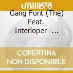 THE GANG FONT FEAT. INTERLOPER cd musicale di THE GANG FONT FEAT. INTERLOPER