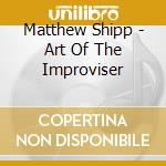 Matthew Shipp - Art Of The Improviser cd musicale di Shipp Matthew