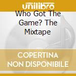 WHO GOT THE GAME? THE MIXTAPE             cd musicale di GAME