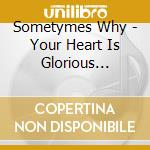YOUR HEART IS GLORIOUS MA                 cd musicale di SOMETYMES WHY