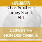 TIMES STANDS STILL                        cd musicale di SMITHER CHRIS