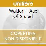 CD - WALDORF - AGE OF STUPID cd musicale di WALDORF