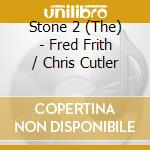 The Stone 2 - Fred Frith / Chris Cutler cd musicale di THE STONE 2