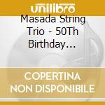 Masada String Trio - 50Th Birthday Celebrat. cd musicale di MASADA STRING TRIO