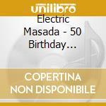 # 4 - 50TH BIRTHDAY CELEBRATION           cd musicale di Masada Electric