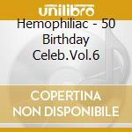 Hemophiliac - 50 Birthday Celeb.Vol.6 cd musicale di HEMOPHILIAC