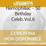Hemophiliac - 50 Birthday Celeb.Vol.6 cd musicale di HEMOPHILIAC