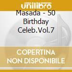 Masada - 50 Birthday Celeb.Vol.7 cd musicale di MASADA