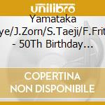 Yamataka Eye/J.Zorn/S.Taeji/F.Frith - 50Th Birthday Cel.Vol.10 cd musicale di EYE / ZORN