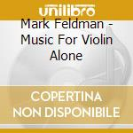 MUSIC FOR VIOLIN ALONE                    cd musicale di Mark Feldman
