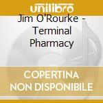 O'Rourke Jim - Terminal Pharmacy cd musicale di Jim O'rourke