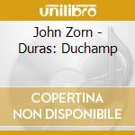 John Zorn - Duras: Duchamp cd musicale di John Zorn