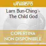 THE CHILD GOD                             cd musicale di Bun-ching Lam