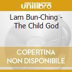 Lam Bun-Ching - The Child God cd musicale di Bun-ching Lam