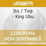 Ito, Teiji - King Ubu cd musicale di Teiji Ito