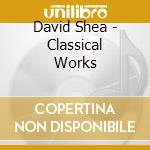 David Shea - Classical Works cd musicale di David Shea