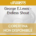 George E.Lewis - Endless Shout cd musicale di George Lewis