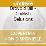Brovold Bill - Childish Delusions cd musicale di Bill Brovold