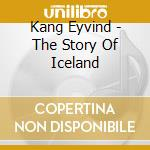 Kang Eyvind - The Story Of Iceland cd musicale di KANG EYVIND