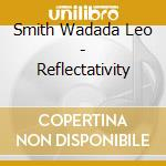 Smith Wadada Leo - Reflectativity cd musicale di SMITH WADADA LEO