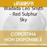 RED SULPHUR SKY                           cd musicale di SMITH WADADA LEO