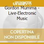 Gordon Mumma - Live-Electronic Music cd musicale di Gordon Mumma