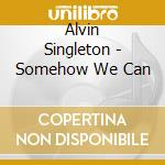 SOMEHOW WE CAN                            cd musicale di Alvin Singleton