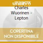 Charles Wuorinen - Lepton cd musicale di WUORINEN