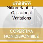 OCCASIONAL VARIATIONS                     cd musicale di Milton Babbitt