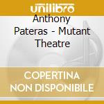 Anthony Pateras - Mutant Theatre cd musicale di Anthony Pateras