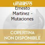 Ernesto Martinez - Mutaciones cd musicale di Ernesto Martinez
