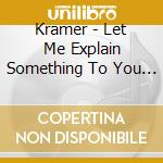 LET ME EXPLAIN SOMETHING TO YOU ABOUT AR  cd musicale di KRAMER