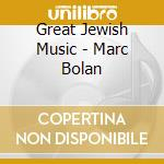 GREAT JEWISH MUSIC - MARC BOLAN           cd musicale di Great jewish music