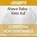 Ahava Raba - Kete Kuf cd musicale di Raba Ahava