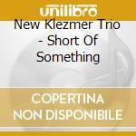 SHORT FOR SOMETHING                       cd musicale di NEW KLEZMER TRIO