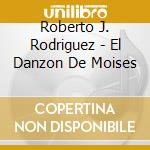 Roberto J. Rodriguez - El Danzon De Moises cd musicale di R.j. Rodriguez