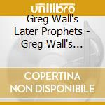 LATER PROPHETS                            cd musicale di Greg Wall