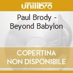 BEYOND BABYLON                            cd musicale di Paul Brody