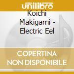 ELECTRIC EEL                              cd musicale di Makigami Koichi