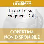 Inoue Tetsu - Fragment Dots cd musicale di Tetsu Inoue