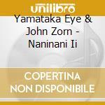 Yamataka Eye & John Zorn - Naninani Ii cd musicale di Eye Yamataka