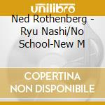 RYU NASHI / NO SCHOOL - NEW MUSIC FOR SH  cd musicale di Ned Rothenberg