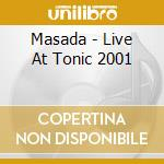 LIVE AT TONIC 2001                        cd musicale di MASADA
